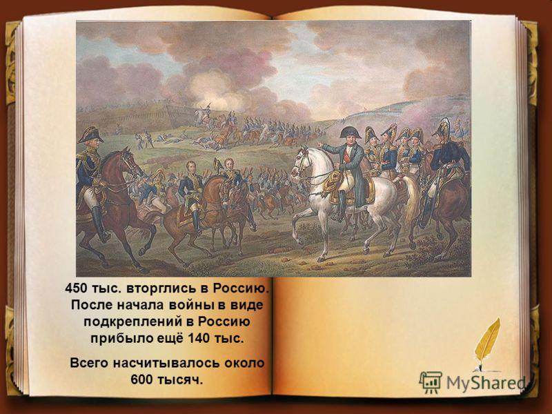 450 тыс. вторглись в Россию. После начала войны в виде подкреплений в Россию прибыло ещё 140 тыс. Всего насчитывалось около 600 тысяч.
