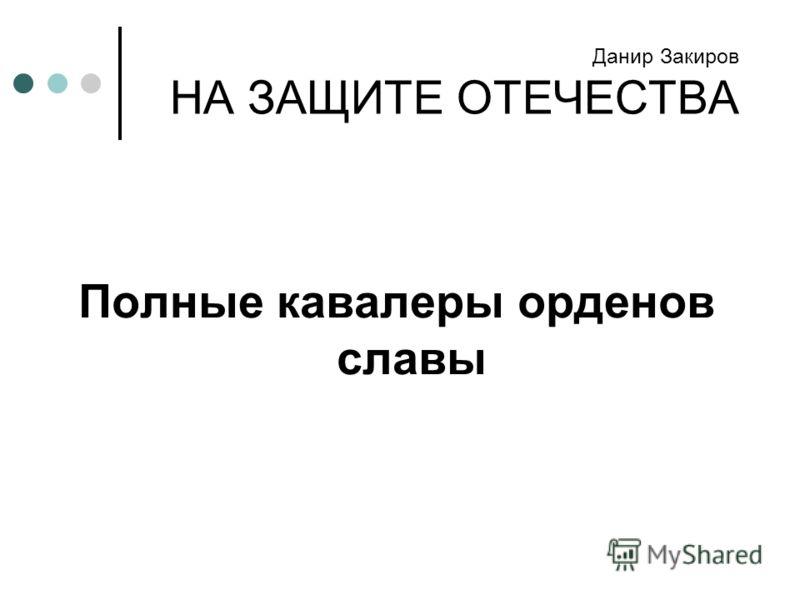 Данир Закиров НА ЗАЩИТЕ ОТЕЧЕСТВА Полные кавалеры орденов славы