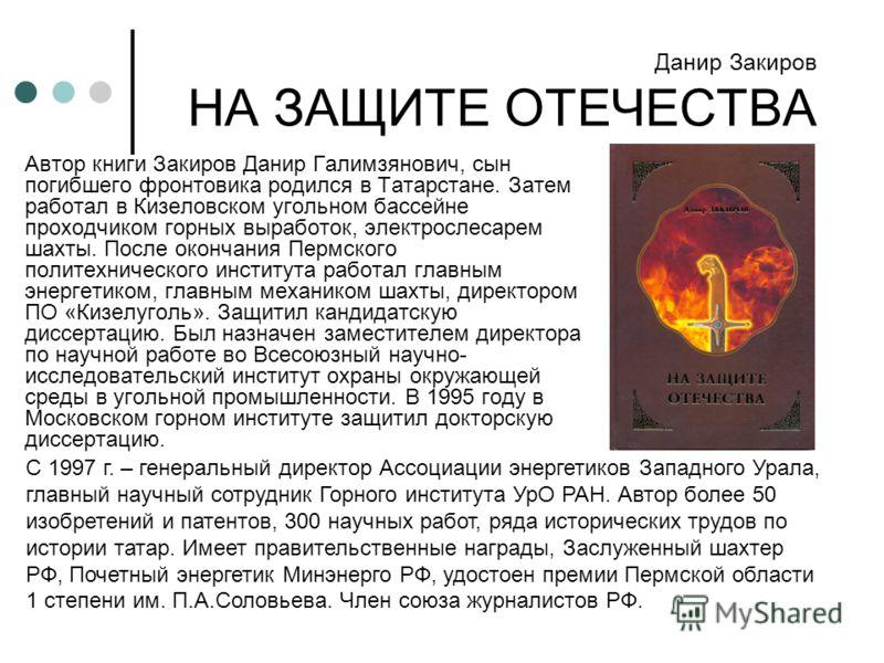 Автор книги Закиров Данир Галимзянович, сын погибшего фронтовика родился в Татарстане. Затем работал в Кизеловском угольном бассейне проходчиком горных выработок, электрослесарем шахты. После окончания Пермского политехнического института работал гла