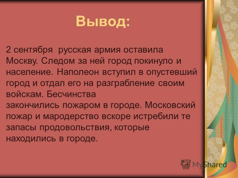 Вывод: 2 сентября русская армия оставила Москву. Следом за ней город покинуло и население. Наполеон вступил в опустевший город и отдал его на разграбление своим войскам. Бесчинства закончились пожаром в городе. Московский пожар и мародерство вскоре и