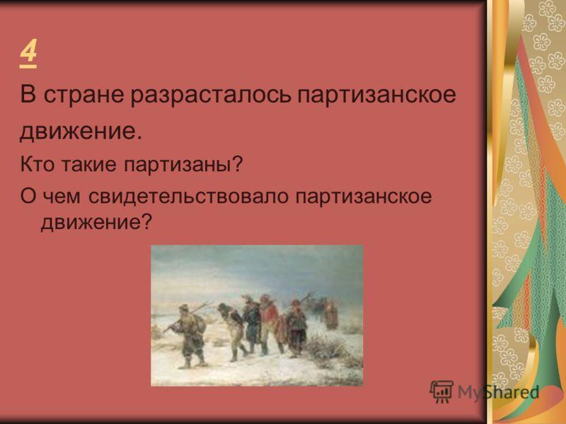 4 В стране разрасталось партизанское движение. Кто такие партизаны? О чем свидетельствовало партизанское движение?