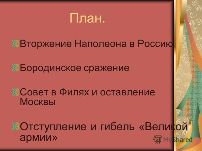 Вторжение Наполеона в Россию Бородинское сражение Совет в Филях и оставление Москвы Отступление и гибель «Великой армии» План.