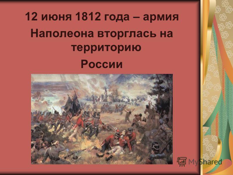 12 июня 1812 года – армия Наполеона вторглась на территорию России