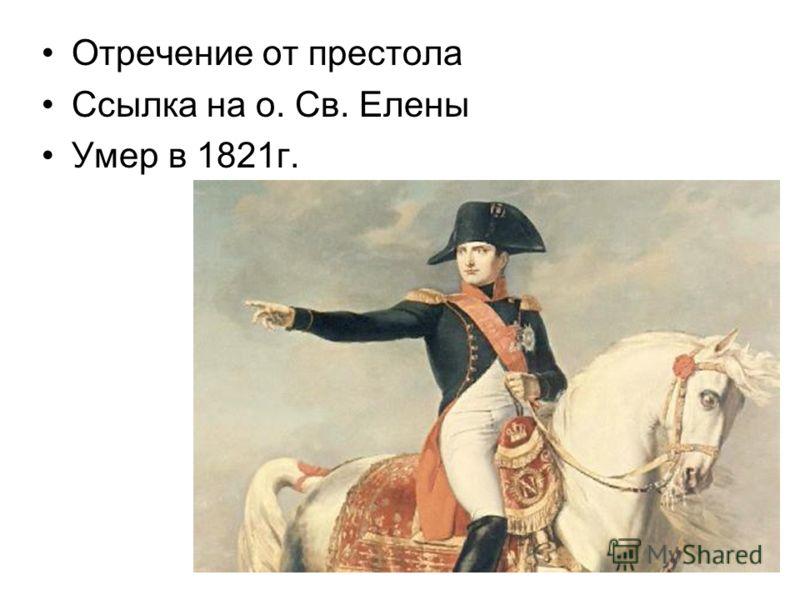 Отречение от престола Ссылка на о. Св. Елены Умер в 1821г.