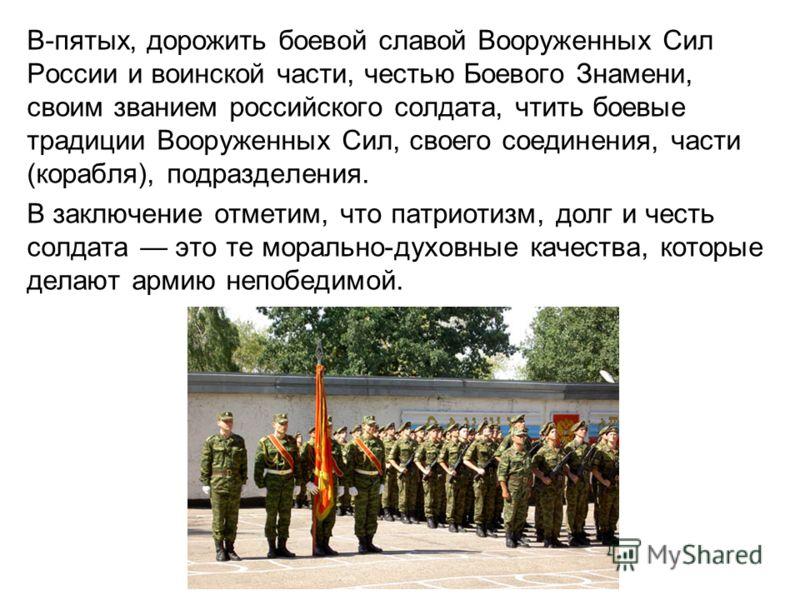 В-пятых, дорожить боевой славой Вооруженных Сил России и воинской части, честью Боевого Знамени, своим званием российского солдата, чтить боевые традиции Вооруженных Сил, своего соединения, части (корабля), подразделения. В заключение отметим, что па