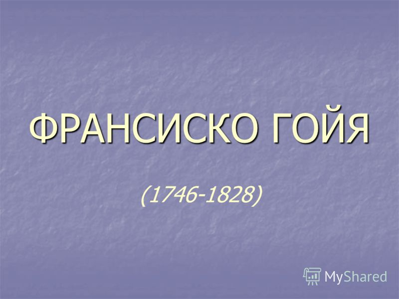 ФРАНСИСКО ГОЙЯ ФРАНСИСКО ГОЙЯ (1746-1828)