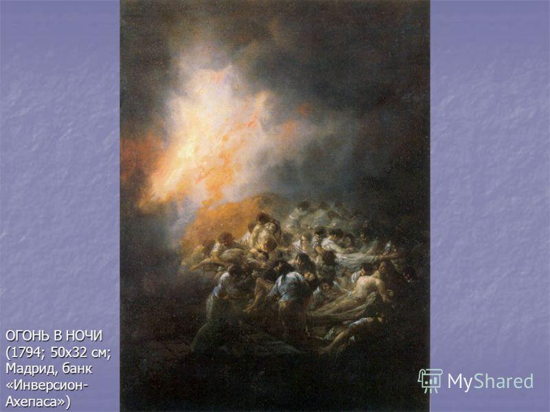 ОГОНЬ В НОЧИ (1794; 50х32 см; Мадрид, банк «Инверсион- Ахепаса»)
