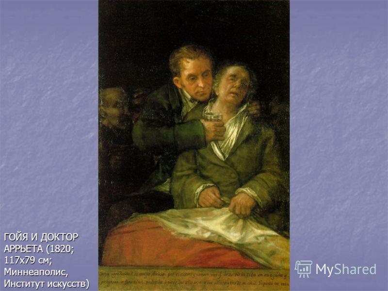 ГОЙЯ И ДОКТОР АРРЬЕТА (1820; 117х79 см; Миннеаполис, Институт искусств)