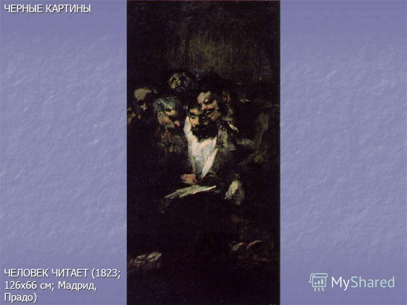 ЧЕЛОВЕК ЧИТАЕТ (1823; 126х66 см; Мадрид, Прадо) ЧЕРНЫЕ КАРТИНЫ