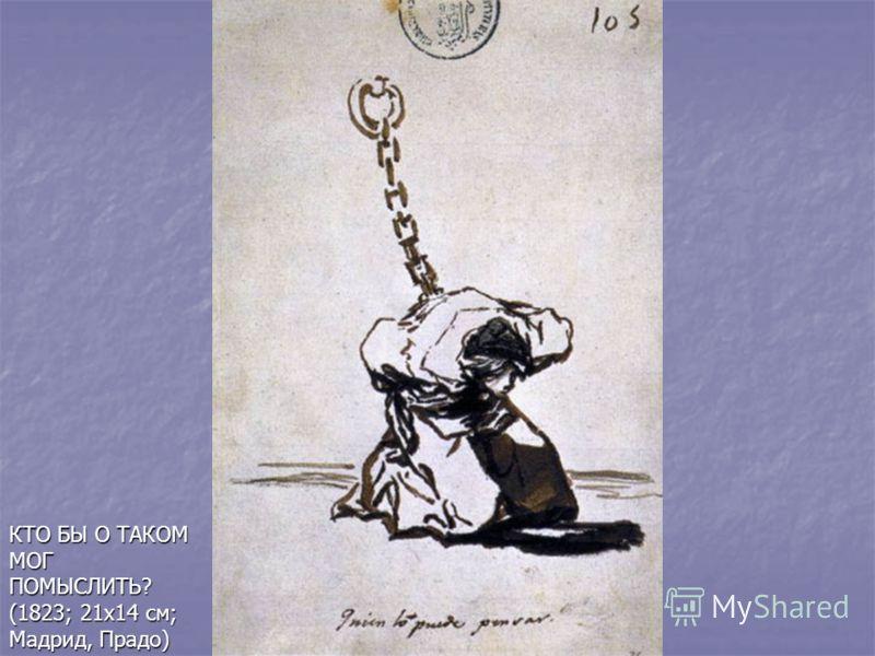 КТО БЫ О ТАКОМ МОГ ПОМЫСЛИТЬ? (1823; 21х14 см; Мадрид, Прадо)