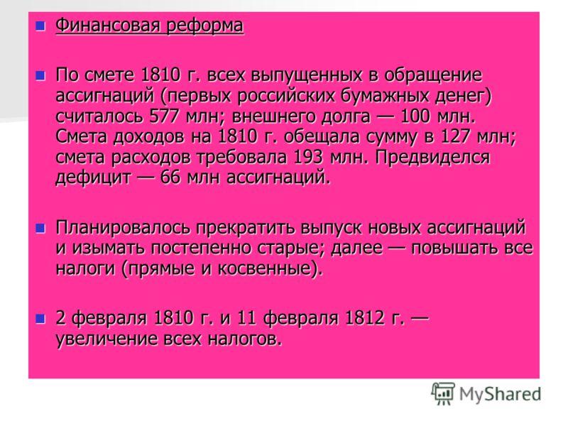 Финансовая реформа Финансовая реформа По смете 1810 г. всех выпущенных в обращение ассигнаций (первых российских бумажных денег) считалось 577 млн; внешнего долга 100 млн. Смета доходов на 1810 г. обещала сумму в 127 млн; смета расходов требовала 193