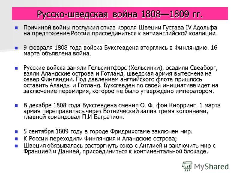 Русско-шведская война 18081809 гг. Причиной войны послужил отказ короля Швеции Густава IV Адольфа на предложение России присоединиться к антианглийской коалиции. Причиной войны послужил отказ короля Швеции Густава IV Адольфа на предложение России при