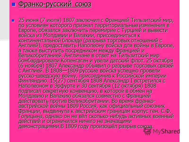 Франко-русский союз Франко-русский союз 25 июня (7 июля) 1807 заключил с Францией Тильзитский мир, по условиям которого признал территориальные изменения в Европе, обязался заключить перемирие с Турцией и вывести войска из Молдавии и Валахии, присоед