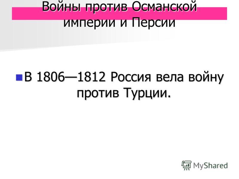 Войны против Османской империи и Персии В 18061812 Россия вела войну против Турции. В 18061812 Россия вела войну против Турции.