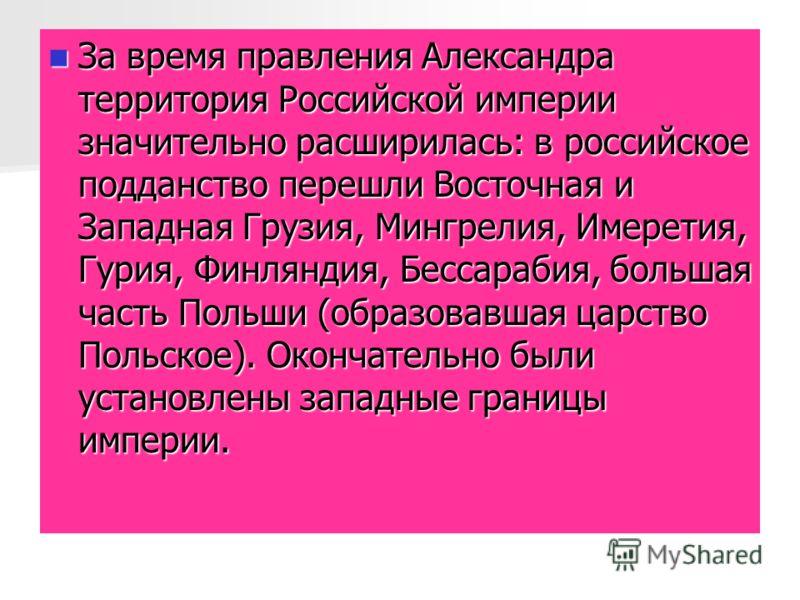 За время правления Александра территория Российской империи значительно расширилась: в российское подданство перешли Восточная и Западная Грузия, Мингрелия, Имеретия, Гурия, Финляндия, Бессарабия, большая часть Польши (образовавшая царство Польское).