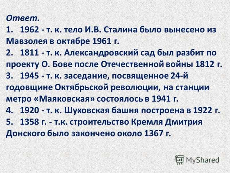Ответ. 1. 1962 - т. к. тело И.В. Сталина было вынесено из Мавзолея в октябре 1961 г. 2. 1811 - т. к. Александровский сад был разбит по проекту О. Бове после Отечественной войны 1812 г. 3. 1945 - т. к. заседание, посвященное 24-й годовщине Октябрьской
