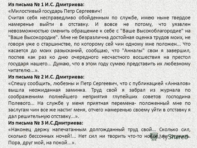 Из письма 1 И.С. Дмитриева: «Милостивый государь Петр Сергеевич! Считая себя несправедливо обойденным по службе, имею ныне твердое намеренье выйти в отставку. И вовсе не потому, что уязвлен невозможностью сменить обращение к себе с
