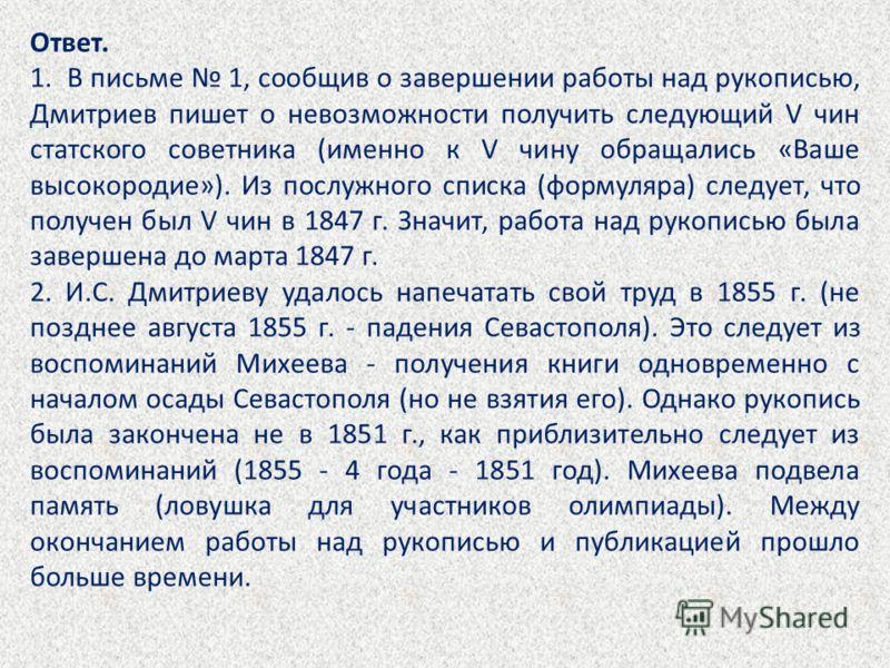 Ответ. 1. В письме 1, сообщив о завершении работы над рукописью, Дмитриев пишет о невозможности получить следующий V чин статского советника (именно к V чину обращались «Ваше высокородие»). Из послужного списка (формуляра) следует, что получен был V