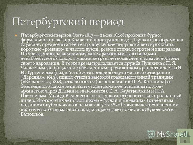 Петербургский период (лето 1817 весна 1820) проходит бурно: формально числясь по Коллегии иностранных дел, Пушкин не обременен службой, предпочитая ей театр, дружеские пирушки, светскую жизнь, короткие «романы» и частые дуэли, резкие стихи, остроты и