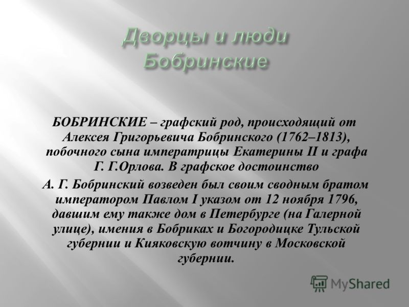 БОБРИНСКИЕ – графский род, происходящий от Алексея Григорьевича Бобринского (1762–1813), побочного сына императрицы Екатерины II и графа Г. Г. Орлова. В графское достоинство А. Г. Бобринский возведен был своим сводным братом императором Павлом I указ