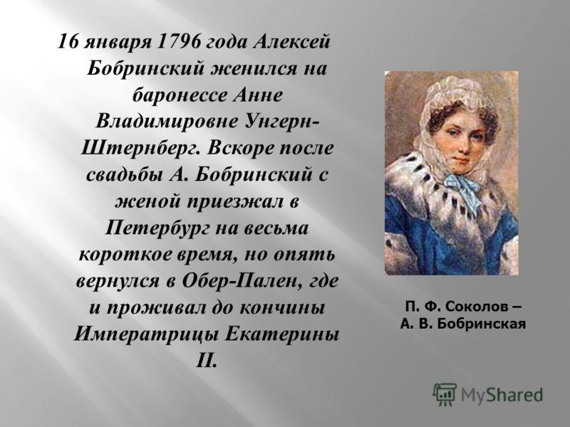 16 января 1796 года Алексей Бобринский женился на баронессе Анне Владимировне Унгерн - Штернберг. Вскоре после свадьбы А. Бобринский с женой приезжал в Петербург на весьма короткое время, но опять вернулся в Обер - Пален, где и проживал до кончины Им