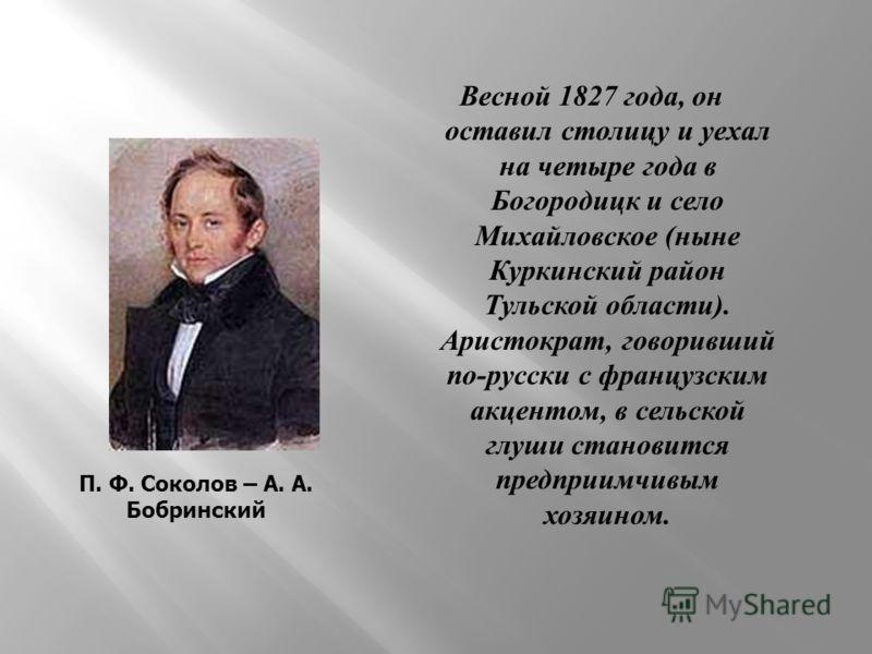 Весной 1827 года, он оставил столицу и уехал на четыре года в Богородицк и село Михайловское ( ныне Куркинский район Тульской области ). Аристократ, говоривший по - русски с французским акцентом, в сельской глуши становится предприимчивым хозяином. П