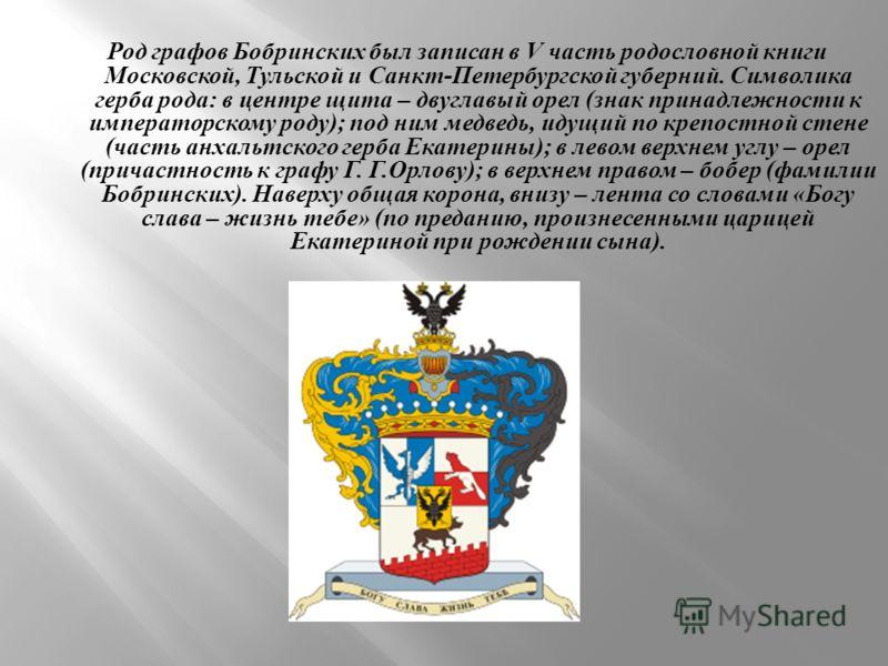 Род графов Бобринских был записан в V часть родословной книги Московской, Тульской и Санкт - Петербургской губерний. Символика герба рода : в центре щита – двуглавый орел ( знак принадлежности к императорскому роду ); под ним медведь, идущий по крепо