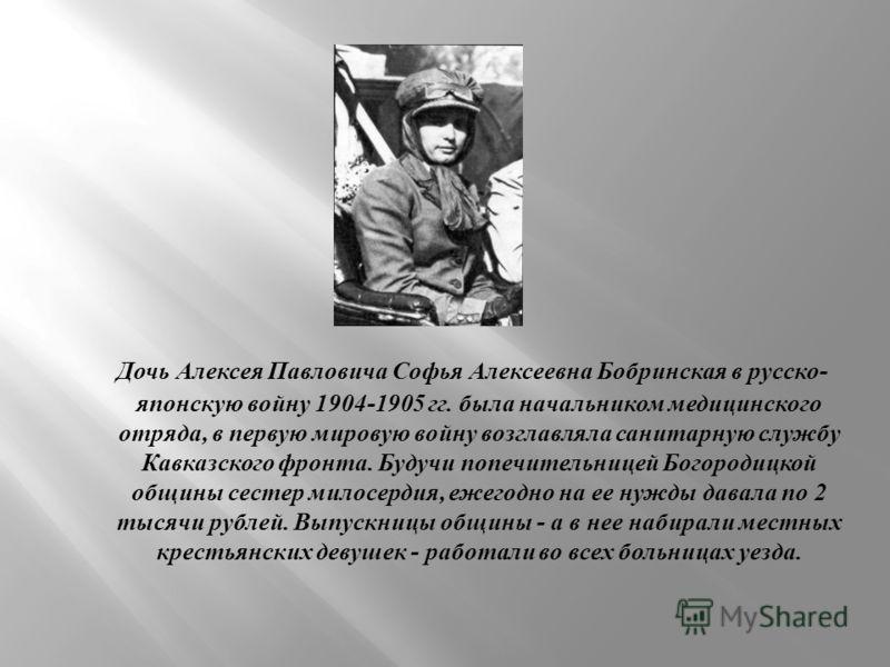 Дочь Алексея Павловича Софья Алексеевна Бобринская в русско - японскую войну 1904-1905 гг. была начальником медицинского отряда, в первую мировую войну возглавляла санитарную службу Кавказского фронта. Будучи попечительницей Богородицкой общины сесте