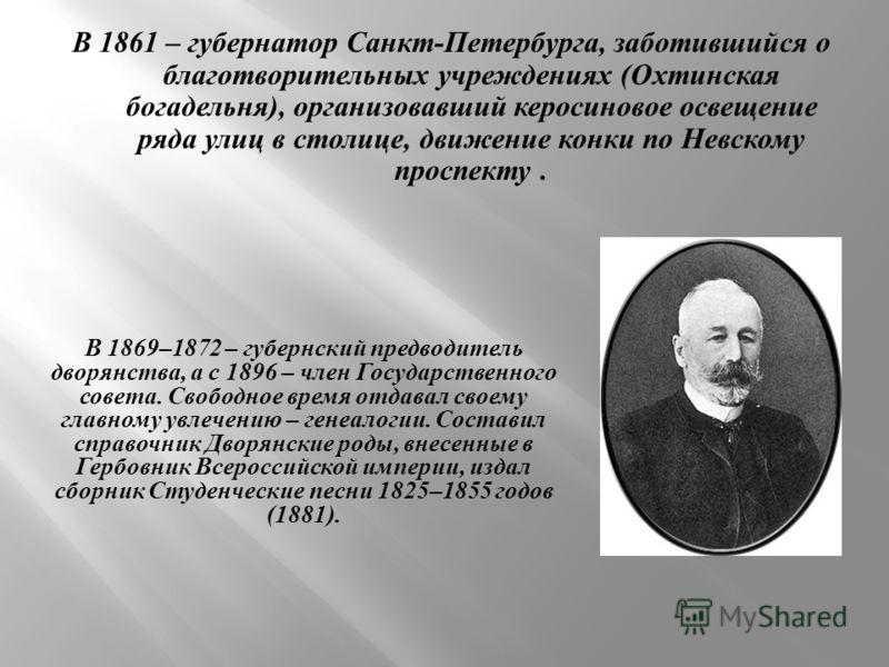 В 1861 – губернатор Санкт - Петербурга, заботившийся о благотворительных учреждениях ( Охтинская богадельня ), организовавший керосиновое освещение ряда улиц в столице, движение конки по Невскому проспекту. В 1869–1872 – губернский предводитель дворя