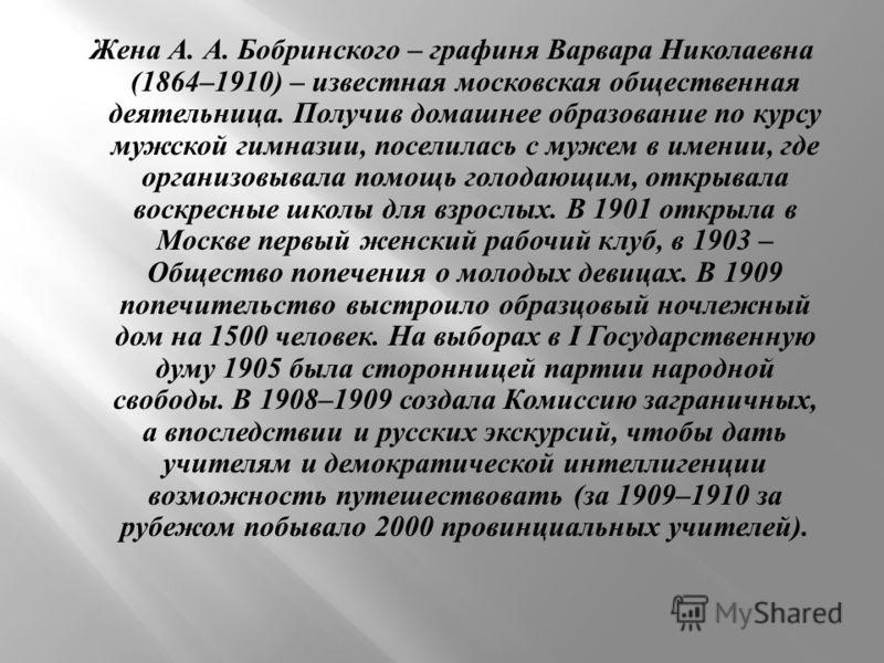Жена А. А. Бобринского – графиня Варвара Николаевна (1864–1910) – известная московская общественная деятельница. Получив домашнее образование по курсу мужской гимназии, поселилась с мужем в имении, где организовывала помощь голодающим, открывала воск