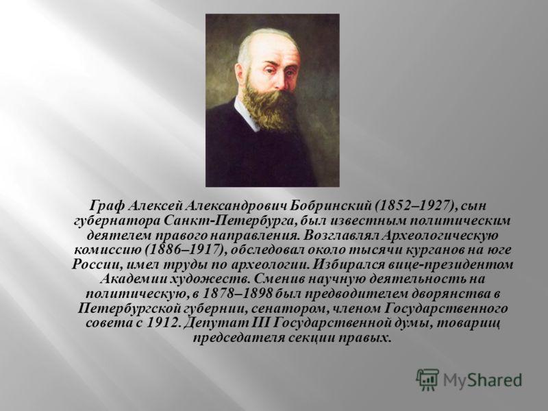 Граф Алексей Александрович Бобринский (1852–1927), сын губернатора Санкт - Петербурга, был известным политическим деятелем правого направления. Возглавлял Археологическую комиссию (1886–1917), обследовал около тысячи курганов на юге России, имел труд