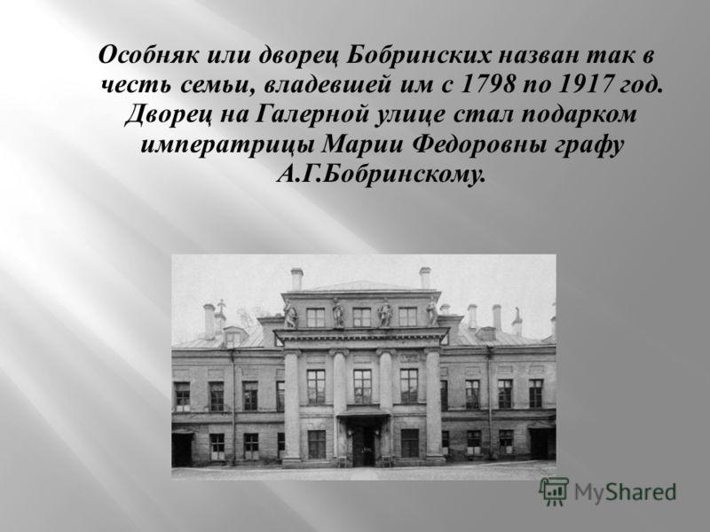 Особняк или дворец Бобринских назван так в честь семьи, владевшей им с 1798 по 1917 год. Дворец на Галерной улице стал подарком императрицы Марии Федоровны графу А. Г. Бобринскому.