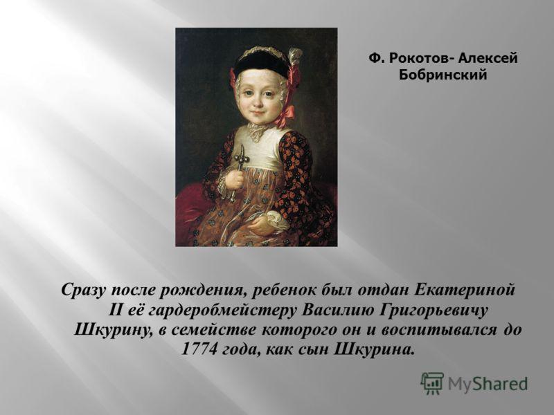 Сразу после рождения, ребенок был отдан Екатериной II её гардеробмейстеру Василию Григорьевичу Шкурину, в семействе которого он и воспитывался до 1774 года, как сын Шкурина. Ф. Рокотов- Алексей Бобринский