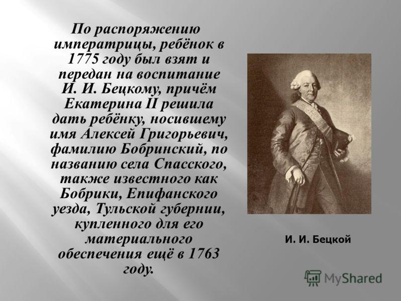 По распоряжению императрицы, ребёнок в 1775 году был взят и передан на воспитание И. И. Бецкому, причём Екатерина II решила дать ребёнку, носившему имя Алексей Григорьевич, фамилию Бобринский, по названию села Спасского, также известного как Бобрики,