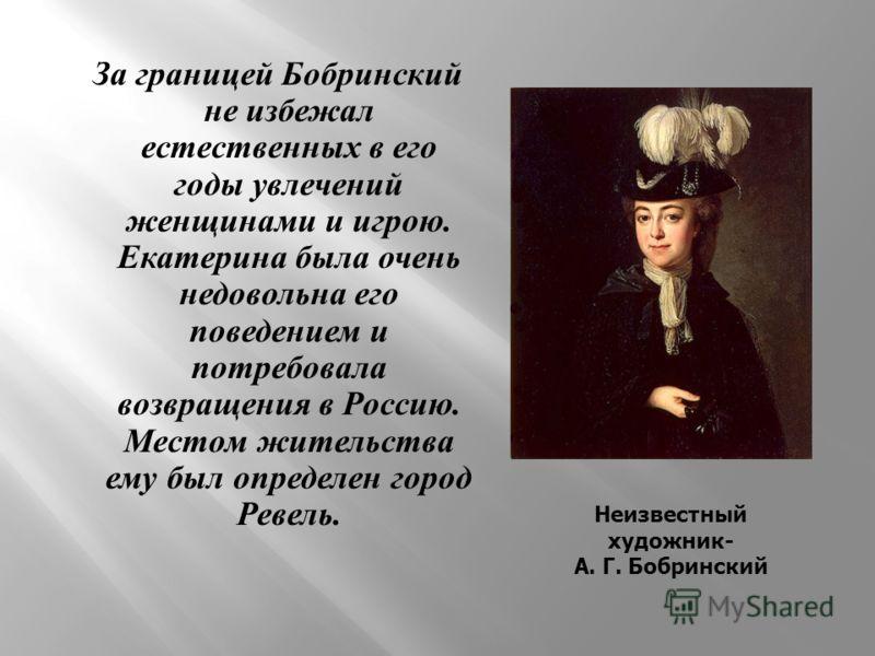 За границей Бобринский не избежал естественных в его годы увлечений женщинами и игрою. Екатерина была очень недовольна его поведением и потребовала возвращения в Россию. Местом жительства ему был определен город Ревель. Неизвестный художник- А. Г. Бо