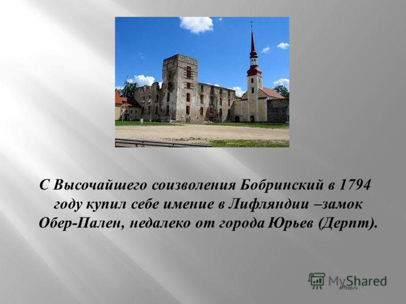 С Высочайшего соизволения Бобринский в 1794 году купил себе имение в Лифляндии – замок Обер - Пален, недалеко от города Юрьев ( Дерпт ). offtop.ru
