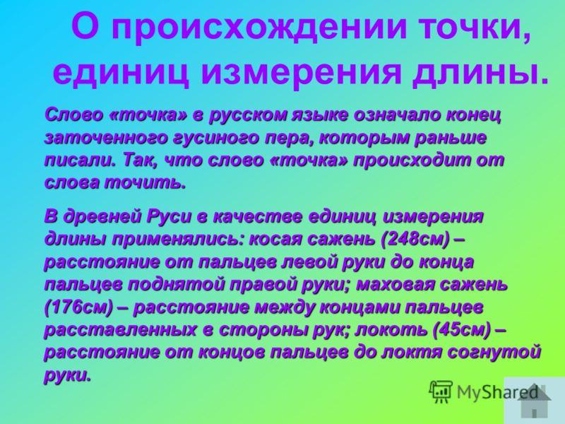 О происхождении точки, единиц измерения длины. Слово «точка» в русском языке означало конец заточенного гусиного пера, которым раньше писали. Так, что слово «точка» происходит от слова точить. В древней Руси в качестве единиц измерения длины применял