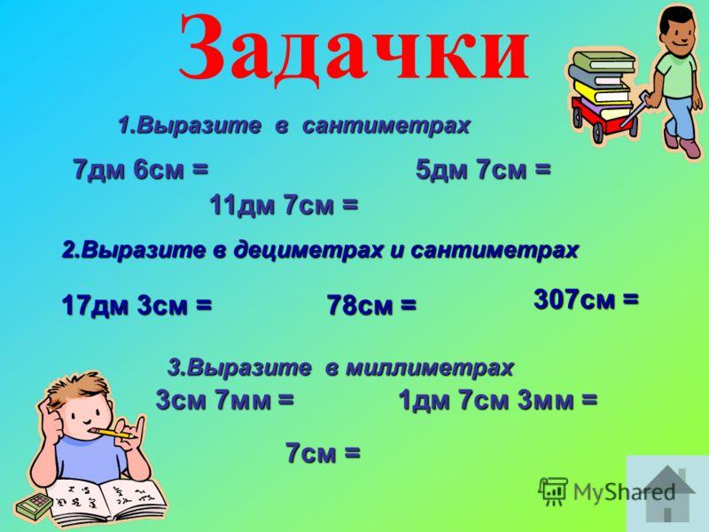 Задачки 7дм 6см = 5дм 7см = 11дм 7см = 1.Выразите в сантиметрах 17дм 3см = 78см = 307см = 2.Выразите в дециметрах и сантиметрах 3см 7мм = 1дм 7см 3мм = 7см = 3.Выразите в миллиметрах
