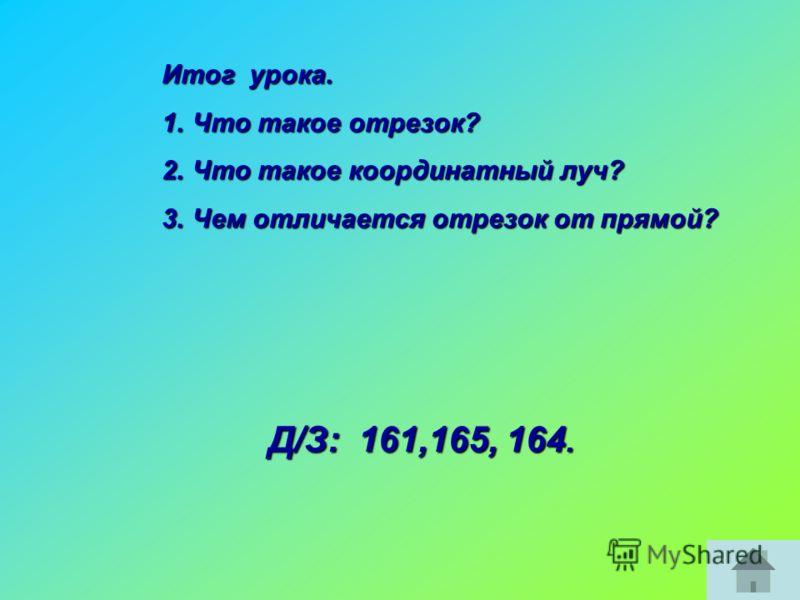 Итог урока. 1.Что такое отрезок? 2.Что такое координатный луч? 3.Чем отличается отрезок от прямой? Д/З: 161,165, 164.