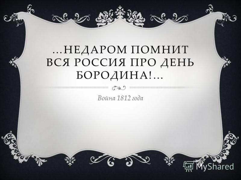 …НЕДАРОМ ПОМНИТ ВСЯ РОССИЯ ПРО ДЕНЬ БОРОДИНА!… Война 1812 года