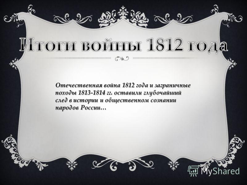 Отечественная война 1812 года и заграничные походы 1813-1814 гг. оставили глубочайший след в истории и общественном сознании народов России…