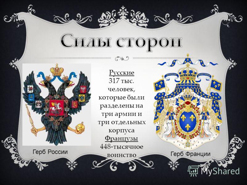 Русские 317 тыс. человек, которые были разделены на три армии и три отдельных корпуса Французы 448-тысячное воинство Герб России Герб Франции
