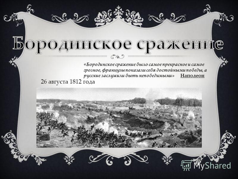 «Бородинское сражение было самое прекрасное и самое грозное, французы показали себя достойными победы, a русские заслужили быть непобедимыми» Наполеон 26 августа 1812 года