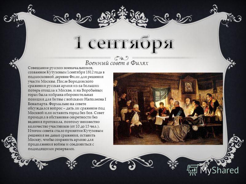 Военный совет в Филях Совещание русских военачальников, созванное Кутузовым 1сентября 1812 года в подмосковной деревне Фили для решения участи Москвы. После Бородинского сражения русская армия из-за больших потерь отошла к Москве, и на Воробьёвых гор