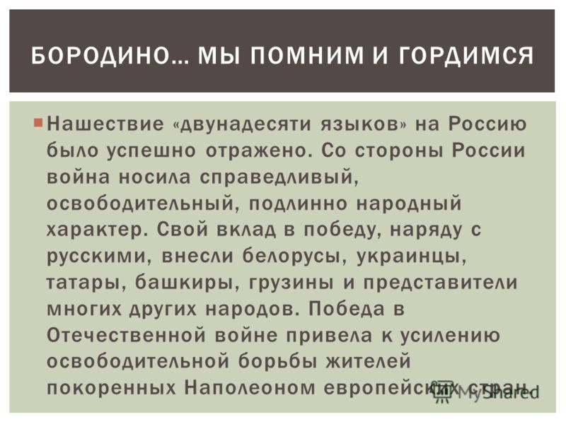 БОРОДИНО… МЫ ПОМНИМ И ГОРДИМСЯ Нашествие «двунадесяти языков» на Россию было успешно отражено. Со стороны России война носила справедливый, освободительный, подлинно народный характер. Свой вклад в победу, наряду с русскими, внесли белорусы, украинцы