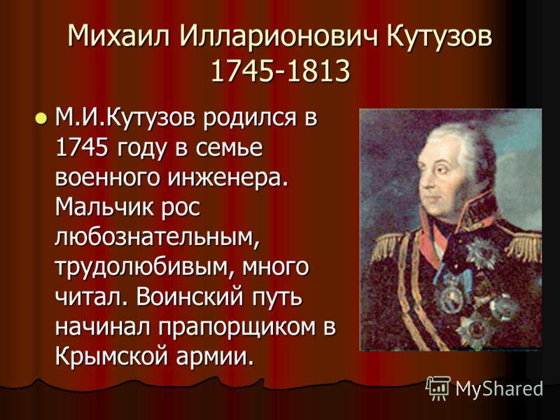 Михаил Илларионович Кутузов 1745-1813 М.И.Кутузов родился в 1745 году в семье военного инженера. Мальчик рос любознательным, трудолюбивым, много читал. Воинский путь начинал прапорщиком в Крымской армии. М.И.Кутузов родился в 1745 году в семье военно