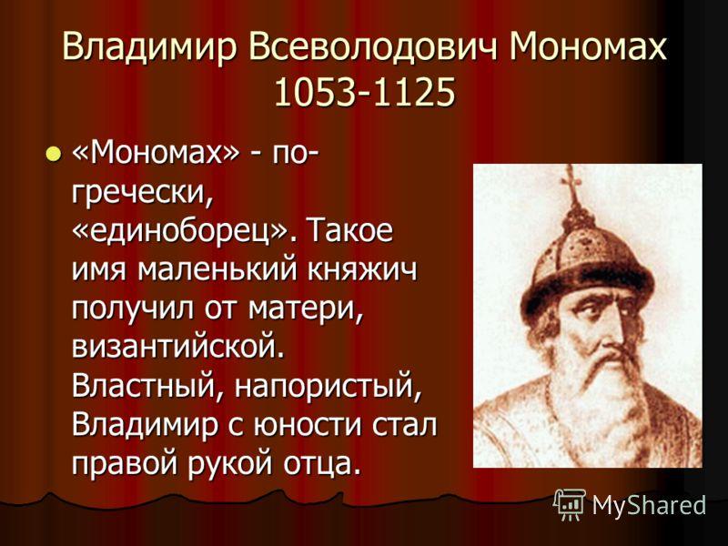 Владимир Всеволодович Мономах 1053-1125 «Мономах» - по- гречески, «единоборец». Такое имя маленький княжич получил от матери, византийской. Властный, напористый, Владимир с юности стал правой рукой отца. «Мономах» - по- гречески, «единоборец». Такое