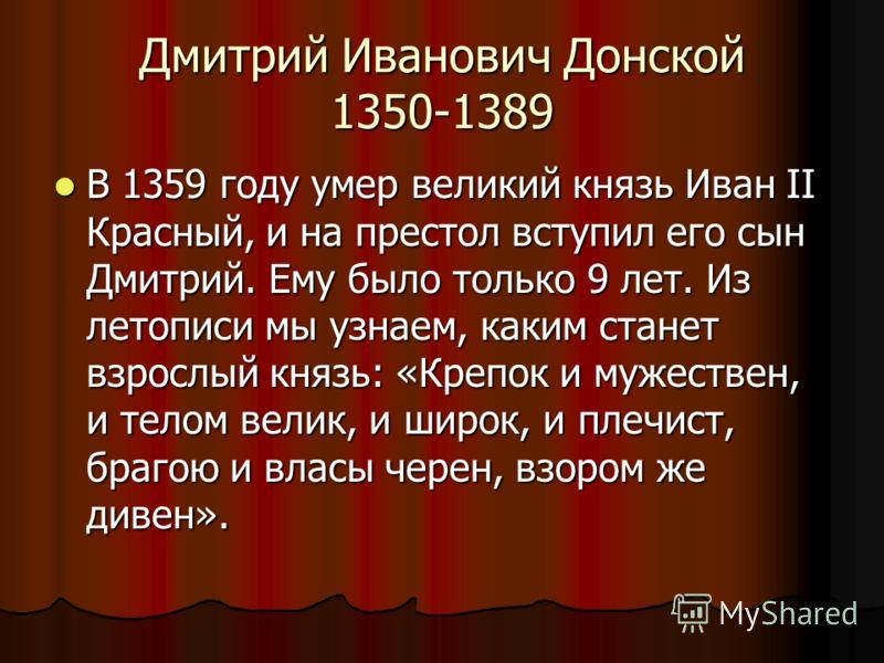 Дмитрий Иванович Донской 1350-1389 В 1359 году умер великий князь Иван II Красный, и на престол вступил его сын Дмитрий. Ему было только 9 лет. Из летописи мы узнаем, каким станет взрослый князь: «Крепок и мужествен, и телом велик, и широк, и плечист