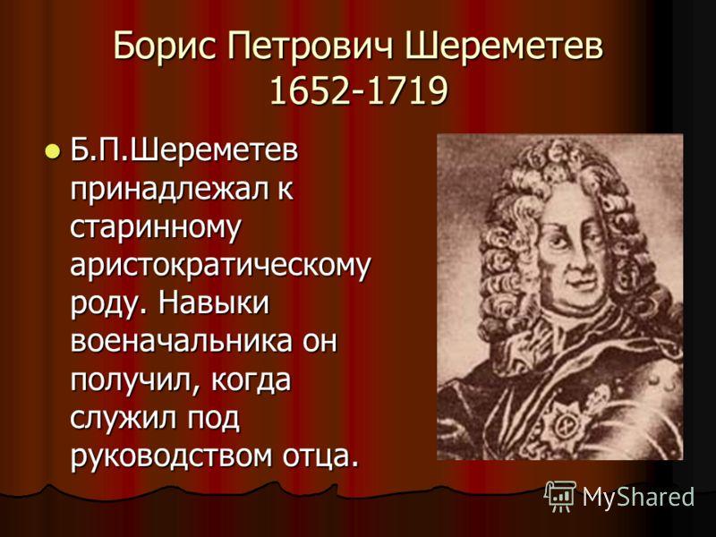 Борис Петрович Шереметев 1652-1719 Б.П.Шереметев принадлежал к старинному аристократическому роду. Навыки военачальника он получил, когда служил под руководством отца. Б.П.Шереметев принадлежал к старинному аристократическому роду. Навыки военачальни