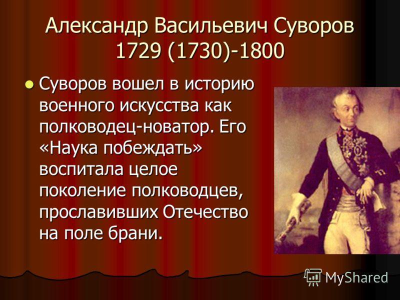 Александр Васильевич Суворов 1729 (1730)-1800 Суворов вошел в историю военного искусства как полководец-новатор. Его «Наука побеждать» воспитала целое поколение полководцев, прославивших Отечество на поле брани. Суворов вошел в историю военного искус